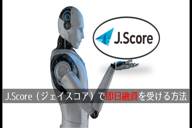 J.Score(ジェイスコア)で即日融資を受ける方法